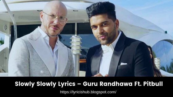Slowly Slowly Lyrics – Guru Randhawa Ft. Pitbull (lyricishub)