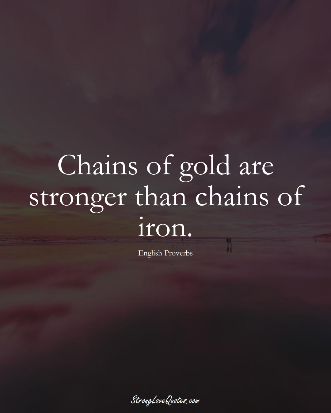 Chains of gold are stronger than chains of iron. (English Sayings);  #EuropeanSayings