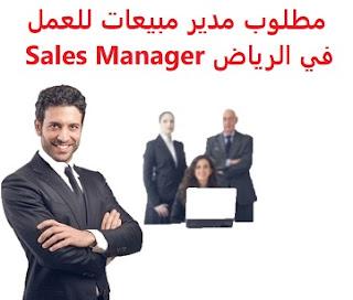 وظائف السعودية مطلوب مدير مبيعات للعمل في الرياض Sales Manager
