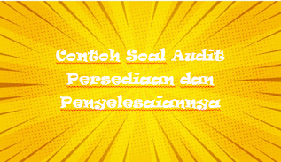 Contoh Soal Audit Persediaan dan Penyelesaiannya