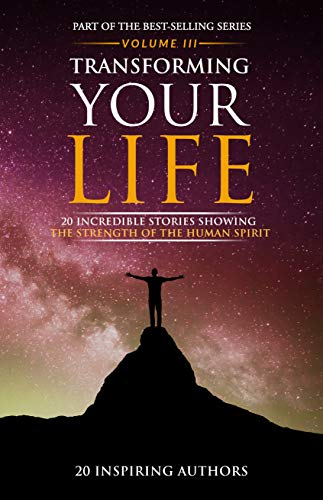 Transforming Your Life Volume III: 20 Incredible Stories Showing The Strength Of The Human Spirit by Sai Blackbyrn
