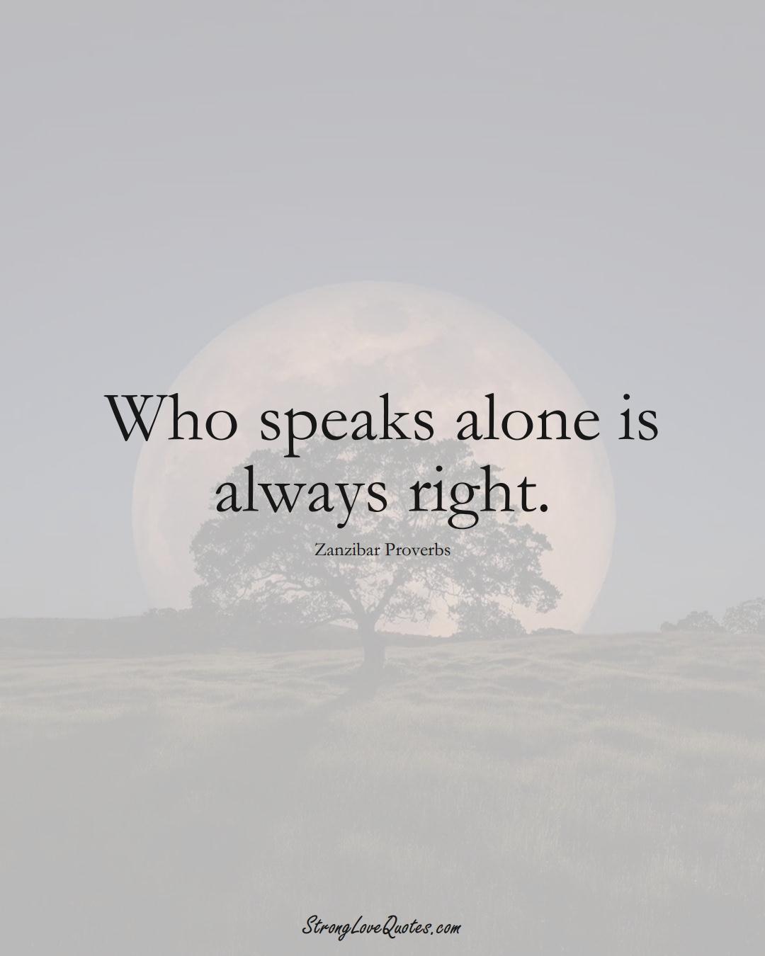 Who speaks alone is always right. (Zanzibar Sayings);  #AfricanSayings
