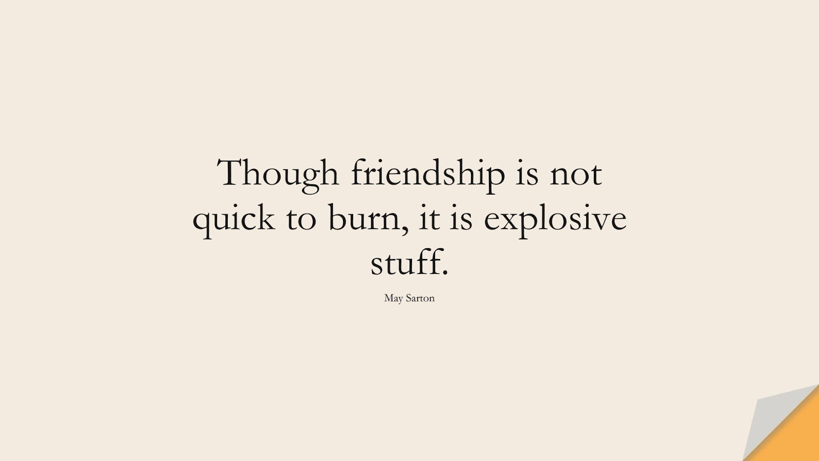 Though friendship is not quick to burn, it is explosive stuff. (May Sarton);  #FriendshipQuotes