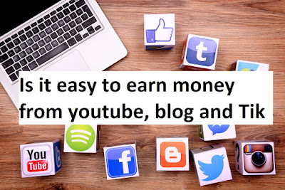 Is it easy to earn money from youtube, blog and Tik Tok