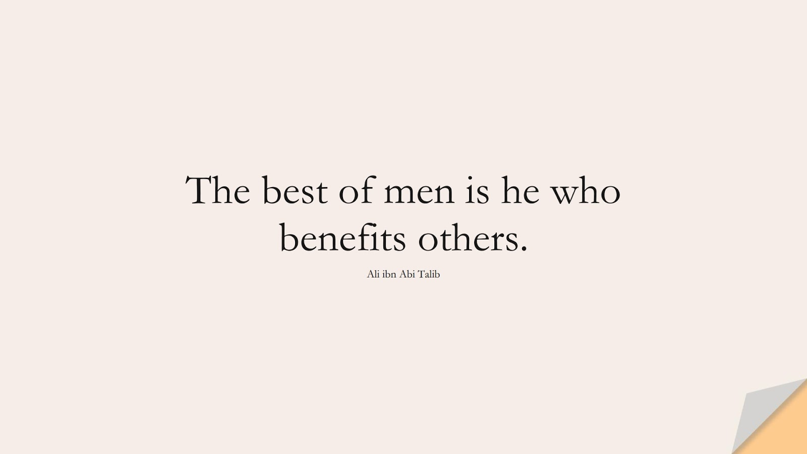 The best of men is he who benefits others. (Ali ibn Abi Talib);  #AliQuotes