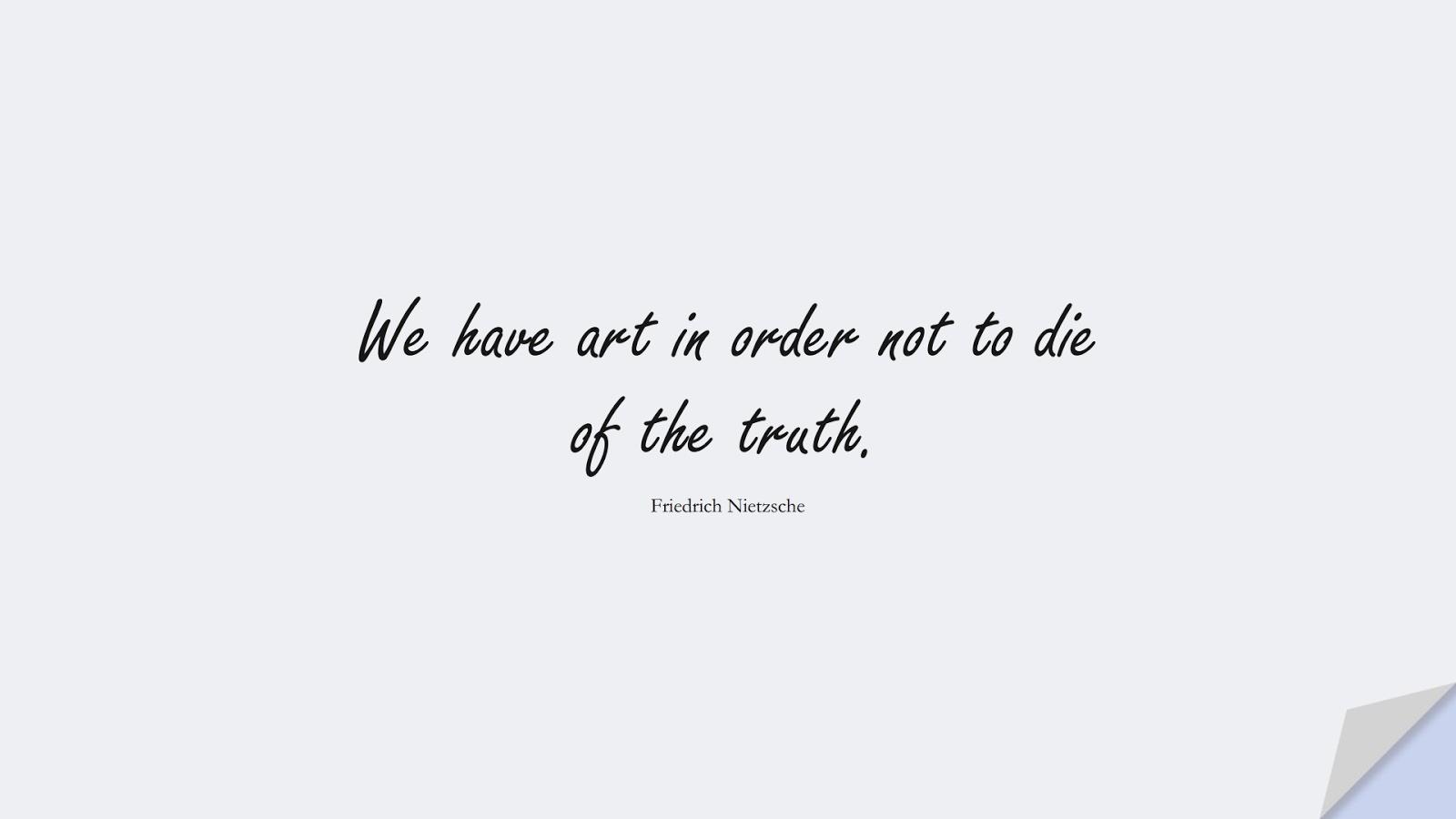 We have art in order not to die of the truth. (Friedrich Nietzsche);  #ShortQuotes