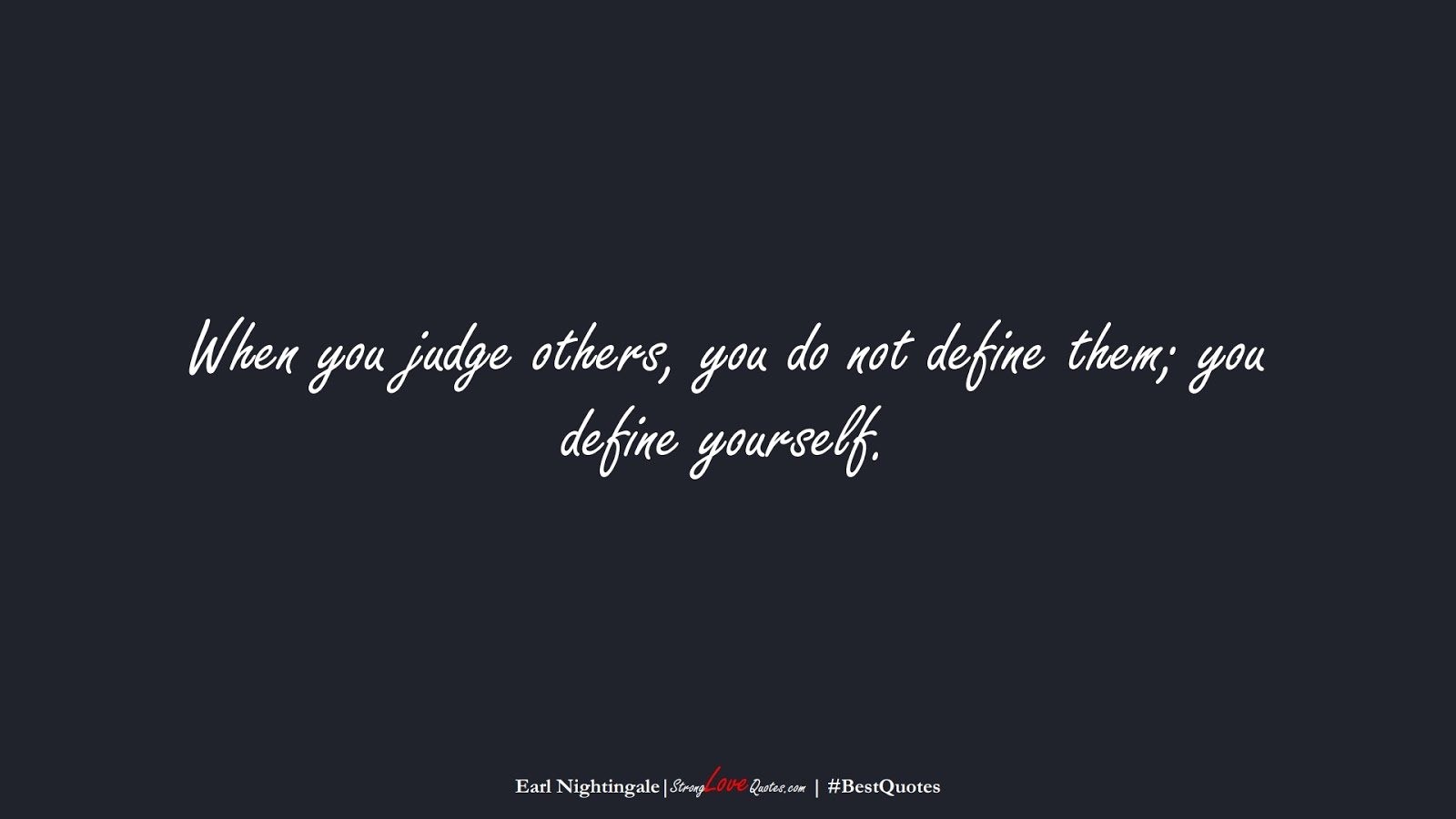 When you judge others, you do not define them; you define yourself. (Earl Nightingale);  #BestQuotes
