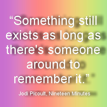 Something still exists as long as there´s someone around to remember it. - Jodi Picoult, Nineteen Minutes