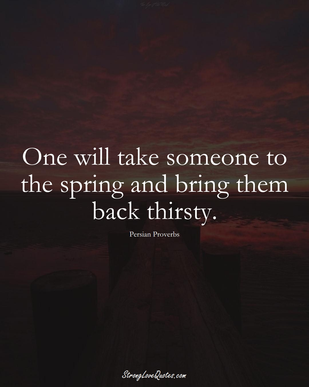 One will take someone to the spring and bring them back thirsty. (Persian Sayings);  #aVarietyofCulturesSayings
