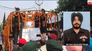 शहीद नायब सूबेदार जसविंदर सिंह का पार्थिव शरीर पैतृक गांव पहुंचा ,