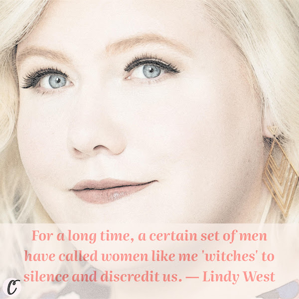 For a long time, a certain set of men have called women like me 'witches' to silence and discredit us. — Lindy West, Seattle-based writer, editor and performer