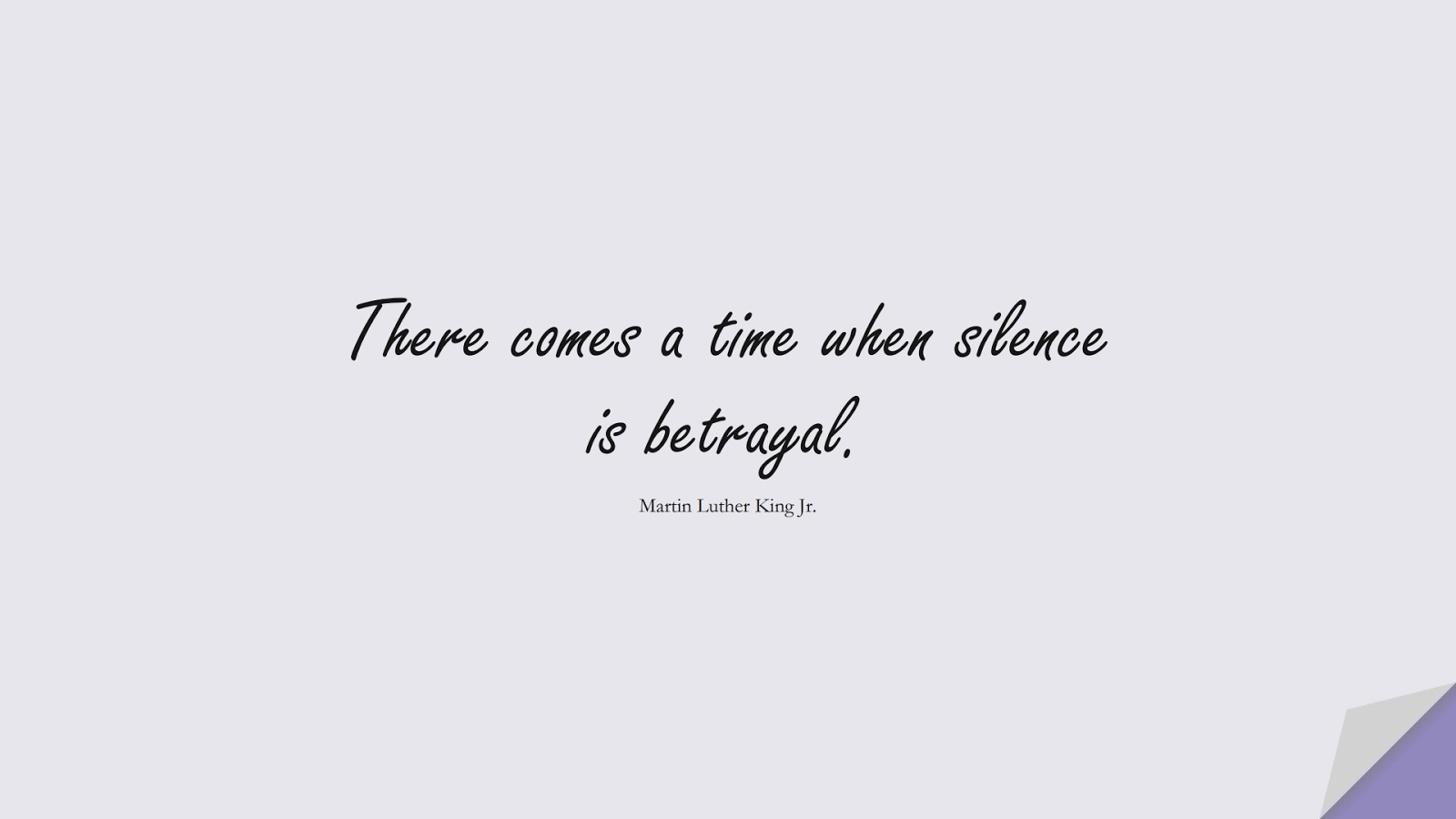 There comes a time when silence is betrayal. (Martin Luther King Jr.);  #MartinLutherKingJrQuotes