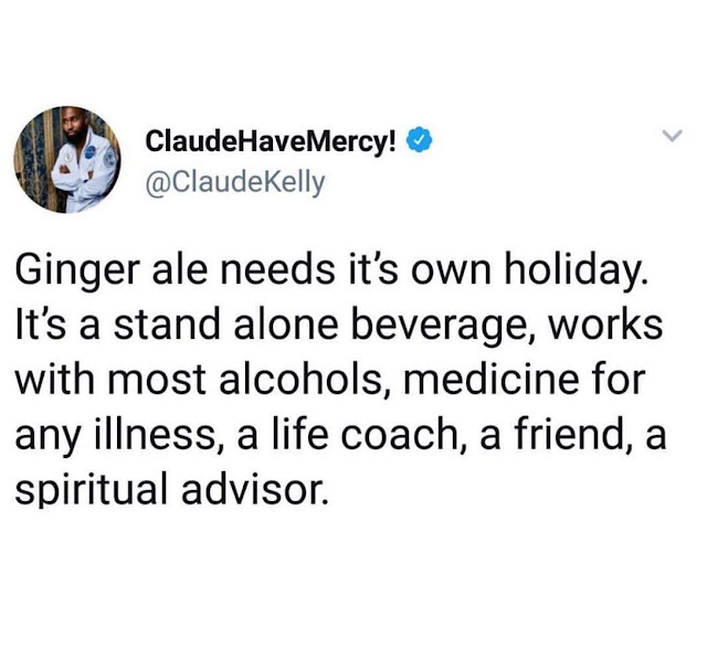 chaotic energy - ClaudeHaveMercy! Ginger ale needs it's own holiday. It's a stand alone beverage, works with most alcohols, medicine for any illness, a life coach, a friend, a spiritual advisor.