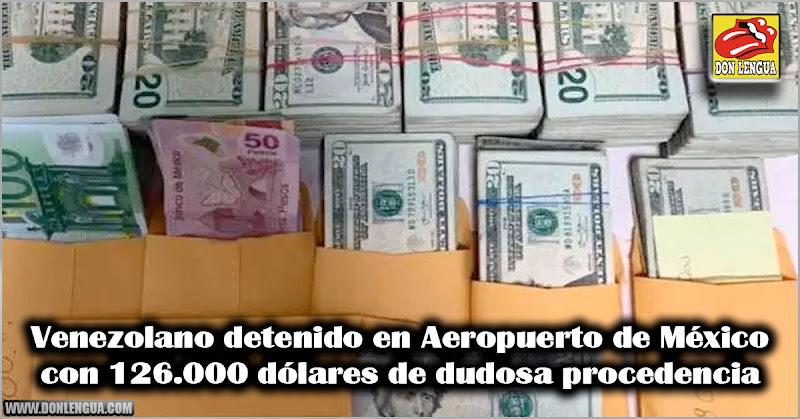 Venezolano detenido en Aeropuerto de México con 126.000 dólares de dudosa procedencia