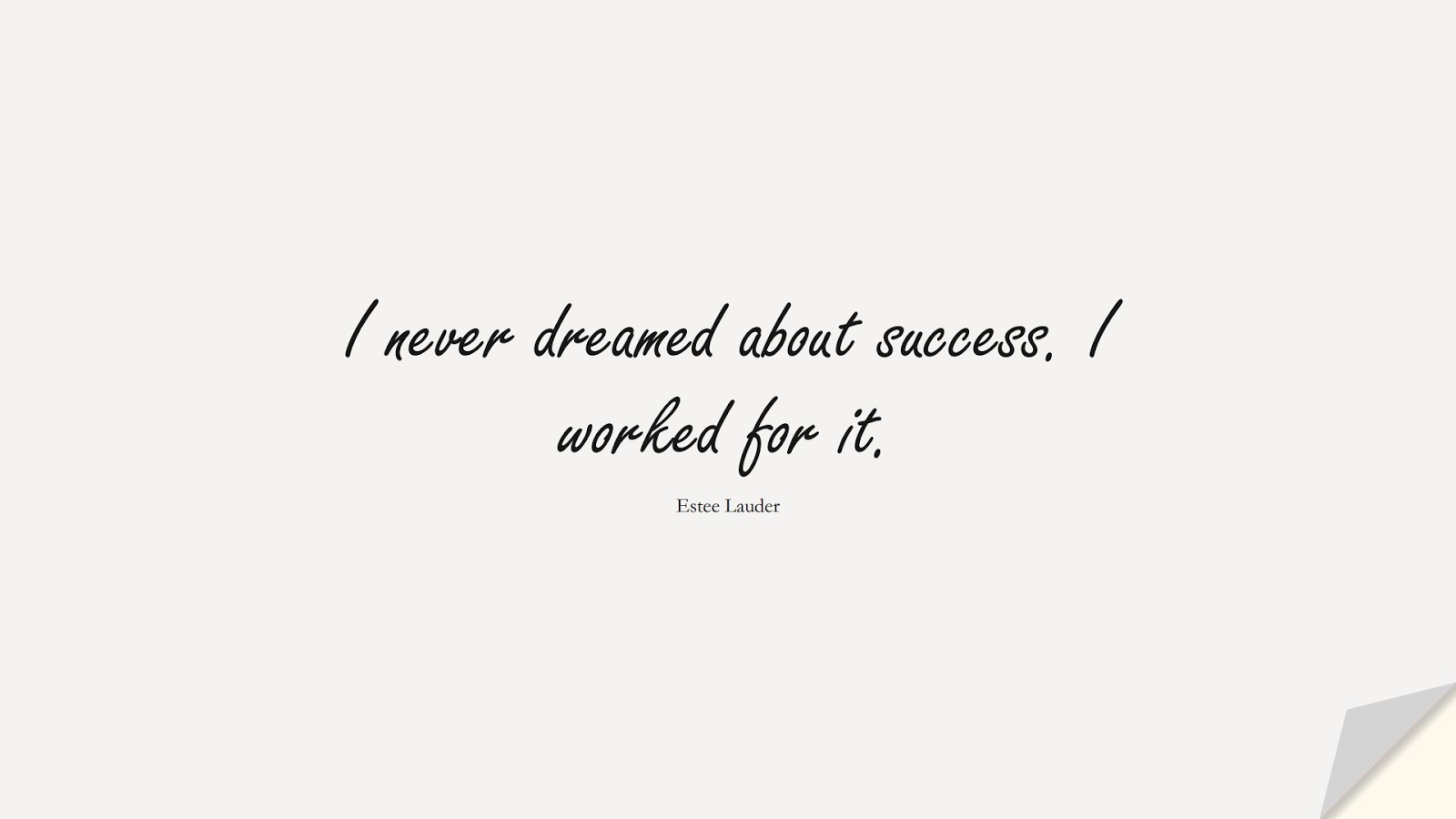 I never dreamed about success. I worked for it. (Estee Lauder);  #EncouragingQuotes