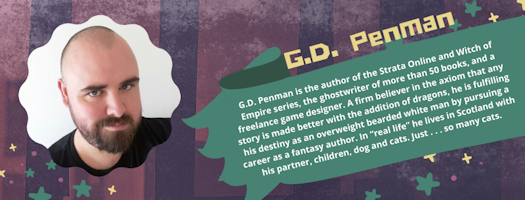 "G.D. Penman is the author of the Strata Online and Witch of Empire series, the ghostwriter of more than 50 books, and a freelance game designer. A firm believer in the axiom that any story is made better with the addition of dragons, he is fulfilling his destiny as an overweight bearded white man by pursuing a career as a fantasy author. In ""real life"" he lives in Scotland with his partner, children, dog and cats. Just . . . so many cats."