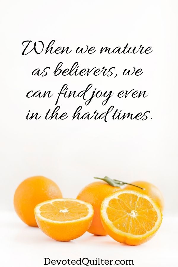 When we mature  as believers, we  can find joy even  in the hard times | DevotedQuilter.com