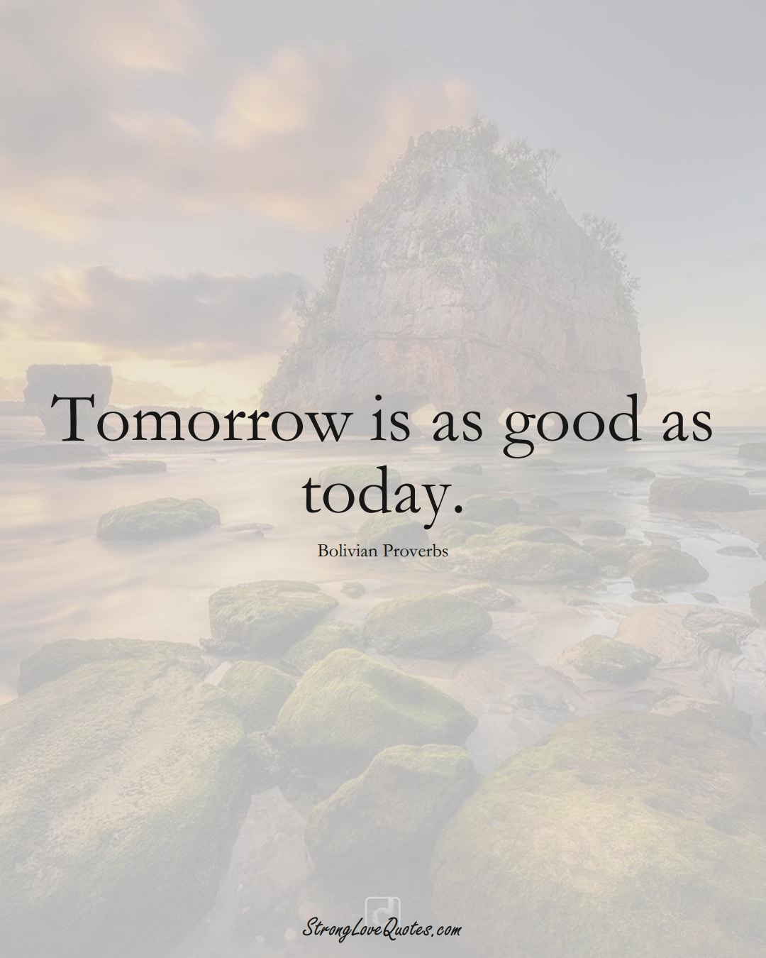 Tomorrow is as good as today. (Bolivian Sayings);  #CaribbeanSayings