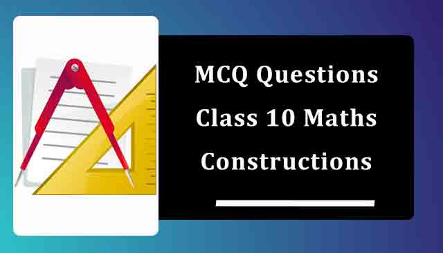 MCQ Questions for Class 10 Maths Chapter 11 Constructions with Answers