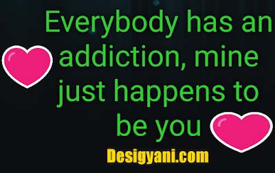 Everybody has an addiction mine just happens to be you Love Quote Desigyani