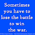 Sometimes you have to lose the battle to win the war.