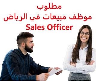 وظائف السعودية مطلوب موظف مبيعات في الرياض Sales Officer