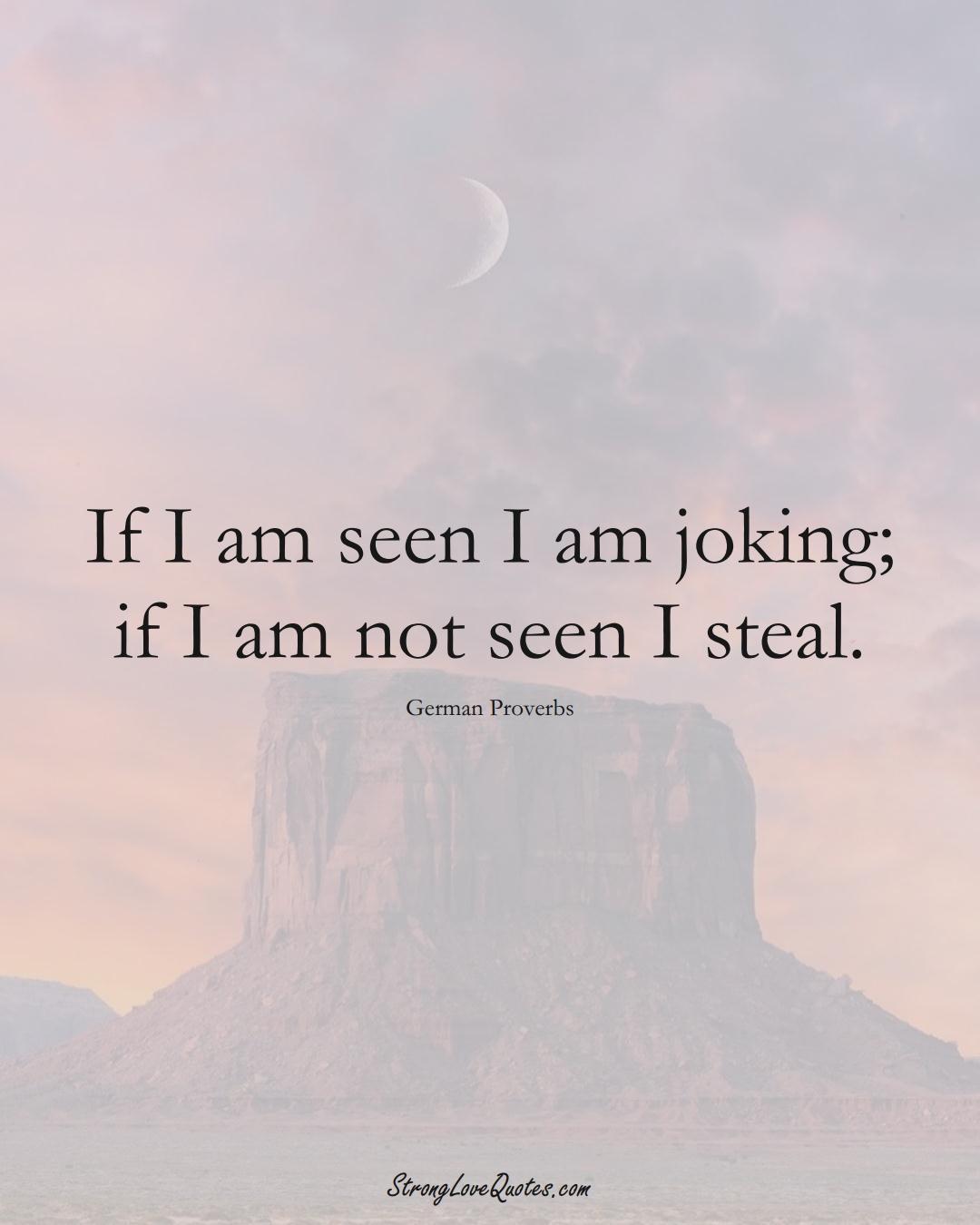 If I am seen I am joking; if I am not seen I steal. (German Sayings);  #EuropeanSayings