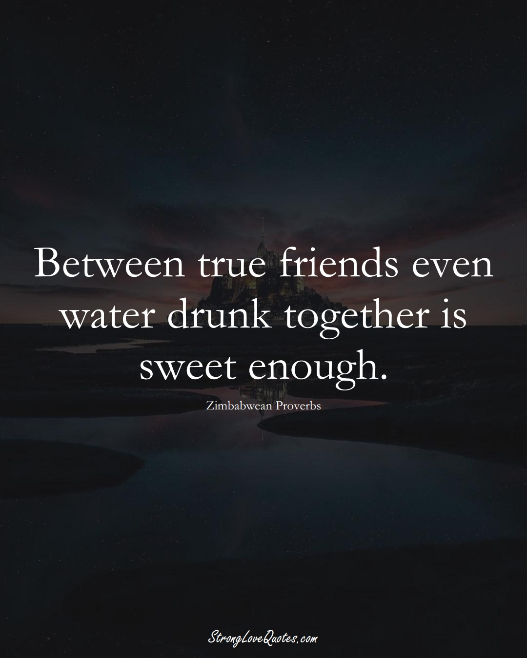 Between true friends even water drunk together is sweet enough. (Zimbabwean Sayings);  #AfricanSayings