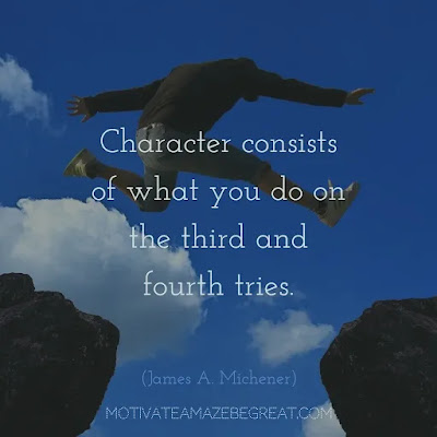 "Never Quit Quotes:  10. ""Character consists of what you do on the third and fourth tries."" ― James A. Michener"
