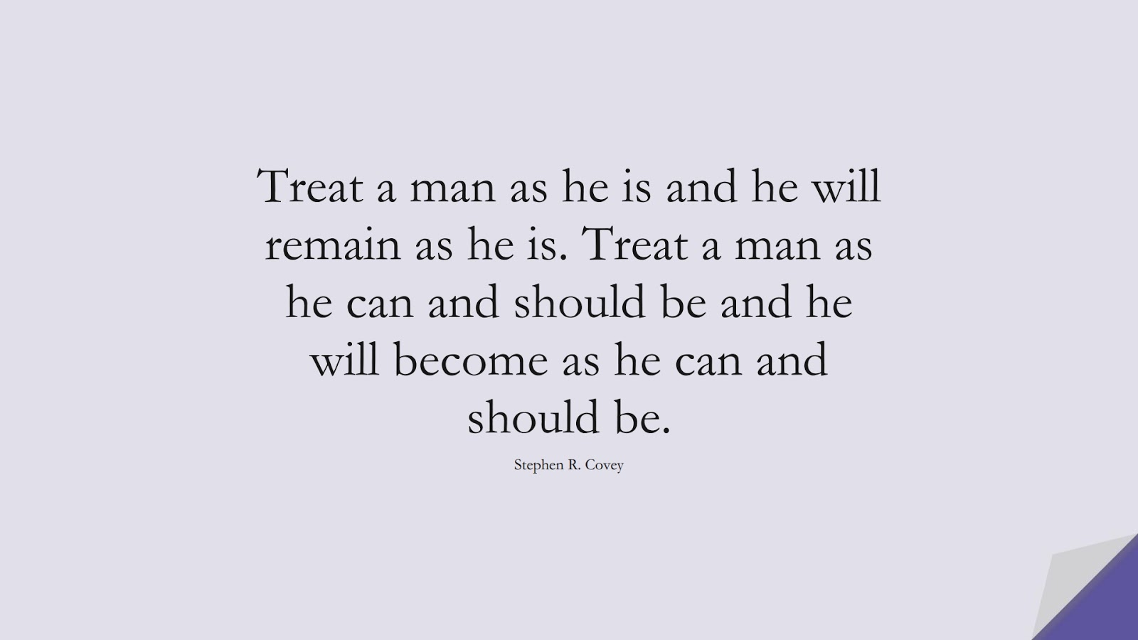 Treat a man as he is and he will remain as he is. Treat a man as he can and should be and he will become as he can and should be. (Stephen R. Covey);  #EncouragingQuotes