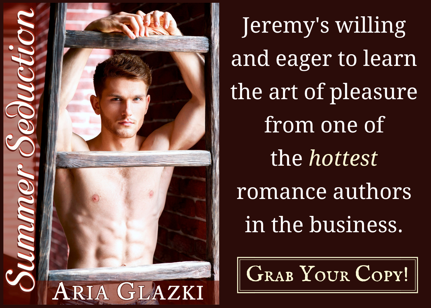 Shirtless white man braced on red brick wall. Text: He's willing and eager to learn the art of pleasure from one of the hottest romance authors in the business. Grab Your Copy!