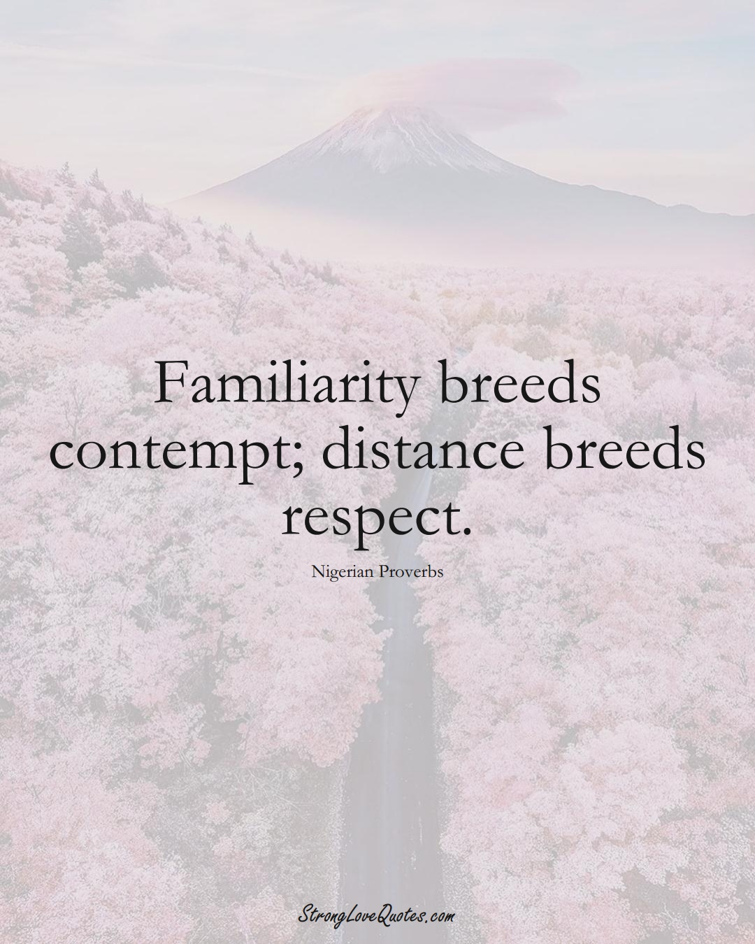 Familiarity breeds contempt; distance breeds respect. (Nigerian Sayings);  #AfricanSayings