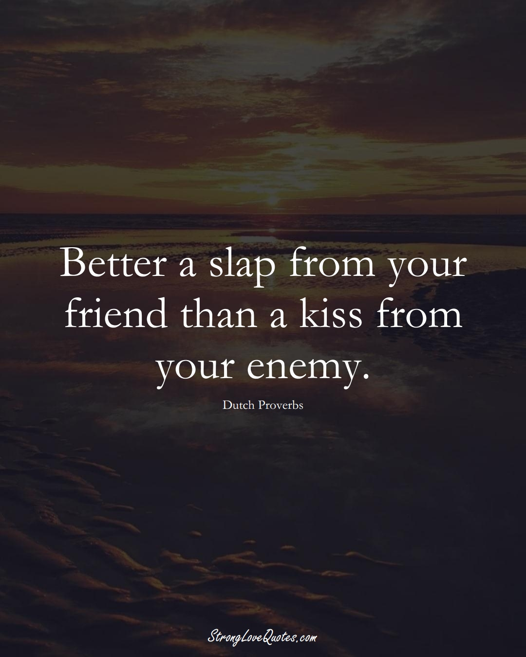 Better a slap from your friend than a kiss from your enemy. (Dutch Sayings);  #EuropeanSayings