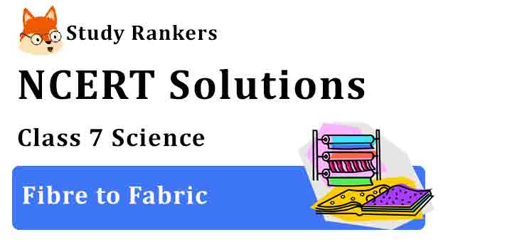 NCERT Solutions for Class 7 Science Chapter 3 Fibre to Fabric