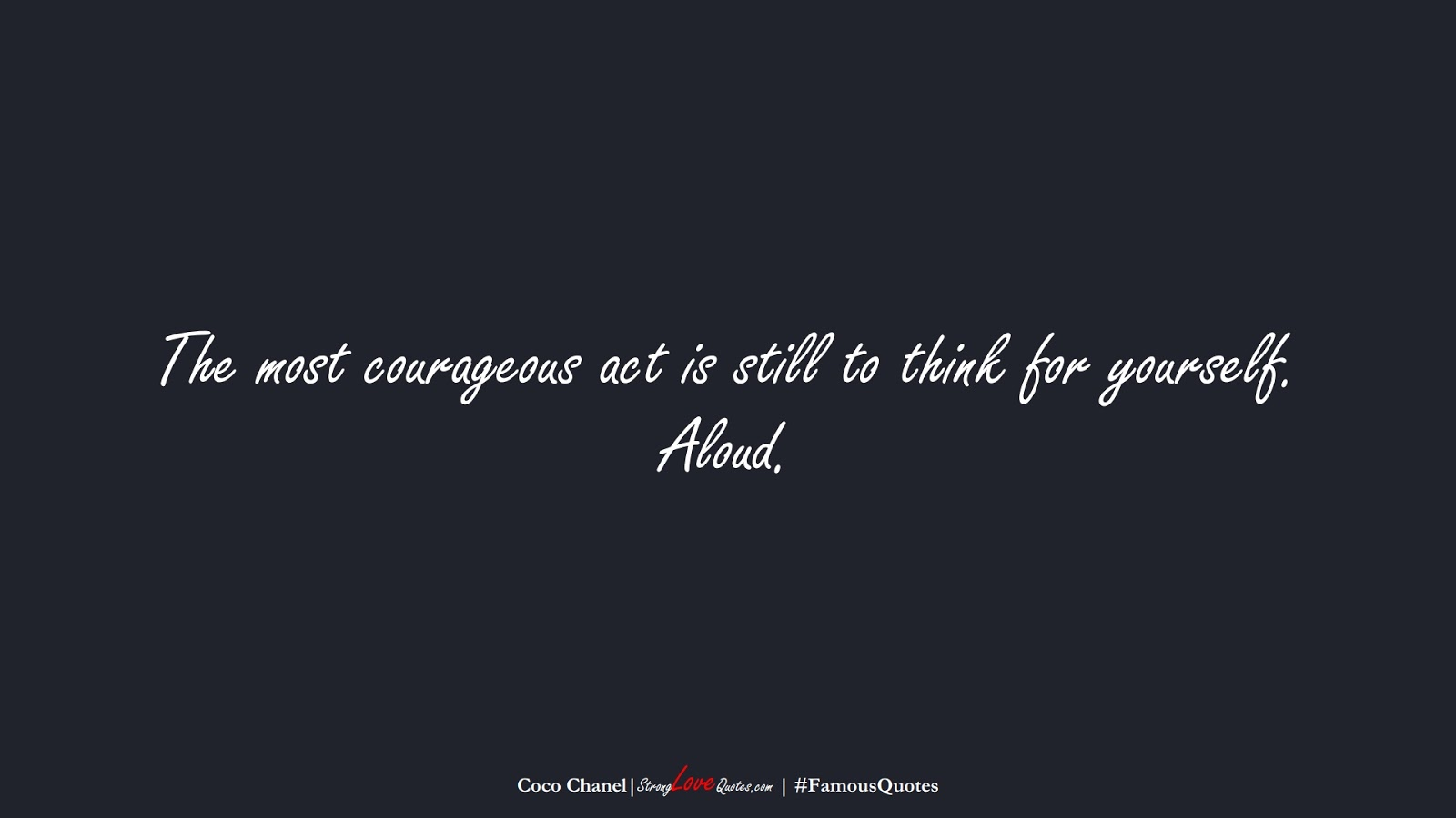 The most courageous act is still to think for yourself. Aloud. (Coco Chanel);  #FamousQuotes