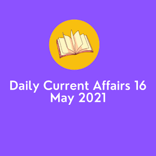 Daily Current Affairs 16 May 2021
