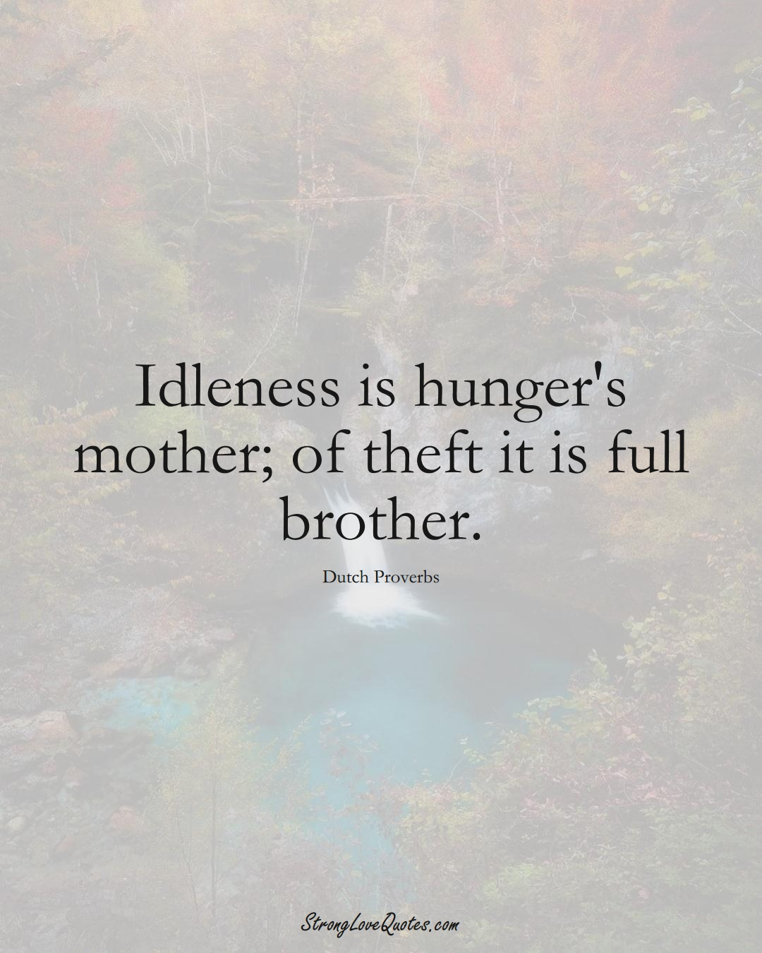 Idleness is hunger's mother; of theft it is full brother. (Dutch Sayings);  #EuropeanSayings