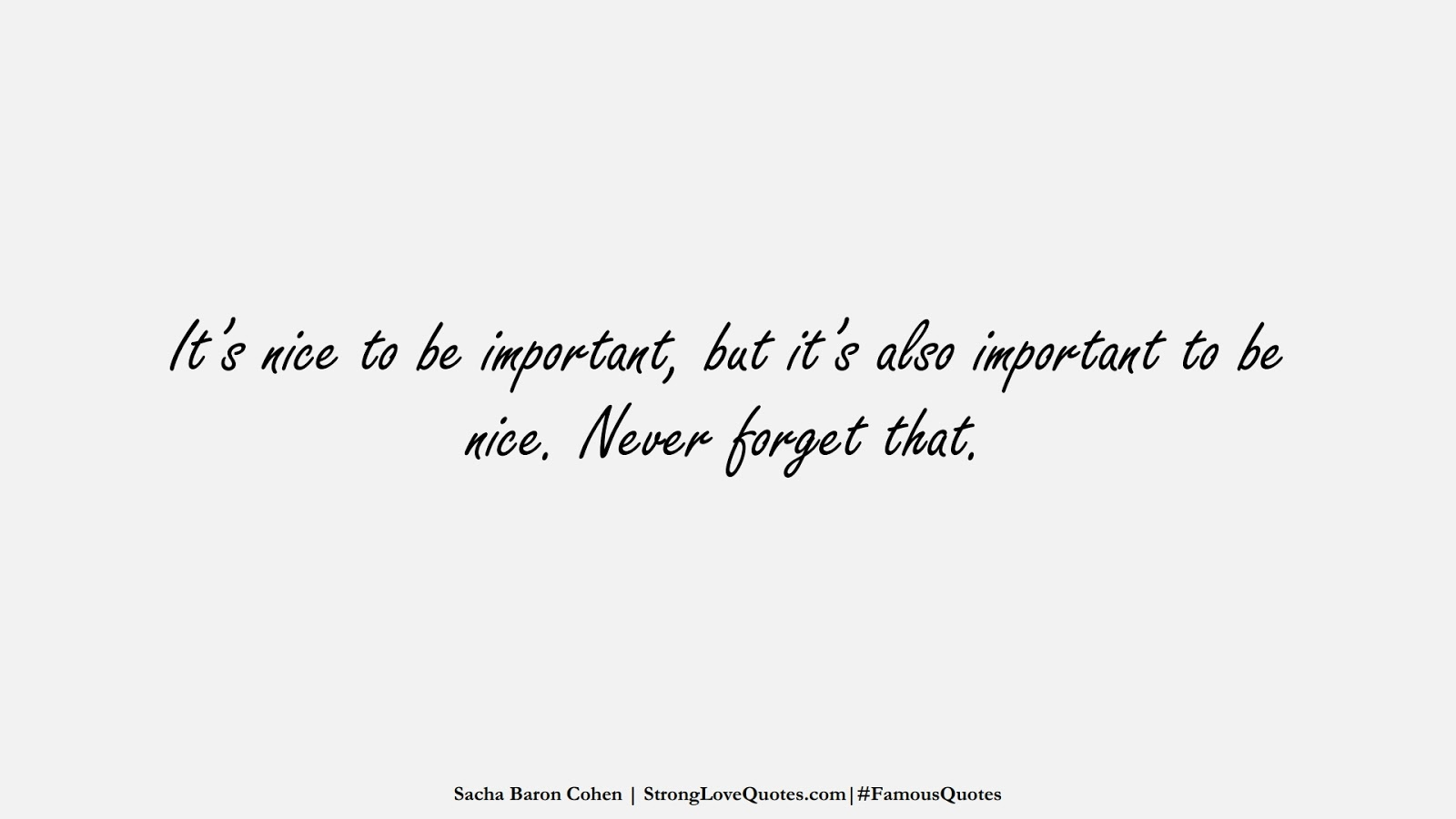 It's nice to be important, but it's also important to be nice. Never forget that. (Sacha Baron Cohen);  #FamousQuotes