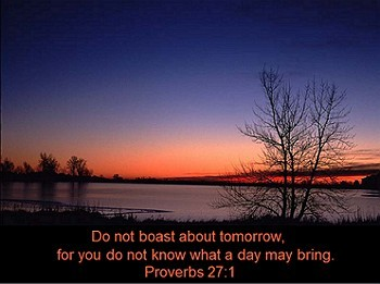 Do not boast about tomorrow, for you do not know what a day may bring forth.