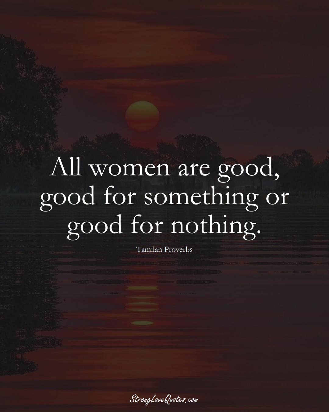 All women are good, good for something or good for nothing. (Tamilan Sayings);  #aVarietyofCulturesSayings