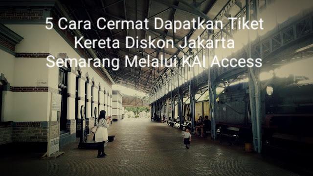 5 Cara Cermat Dapatkan Tiket Kereta Diskon  Jakarta Semarang Melalui KAI Access