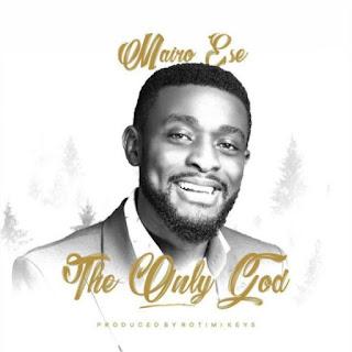 LYRICS: Mairo Ese - The Only God