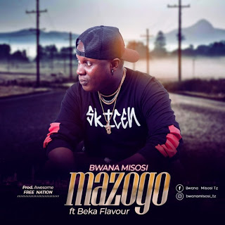 AUDIO| Bwana Misosi Ft. Beka flavour ~ Mazogo|[official mp3 audio]
