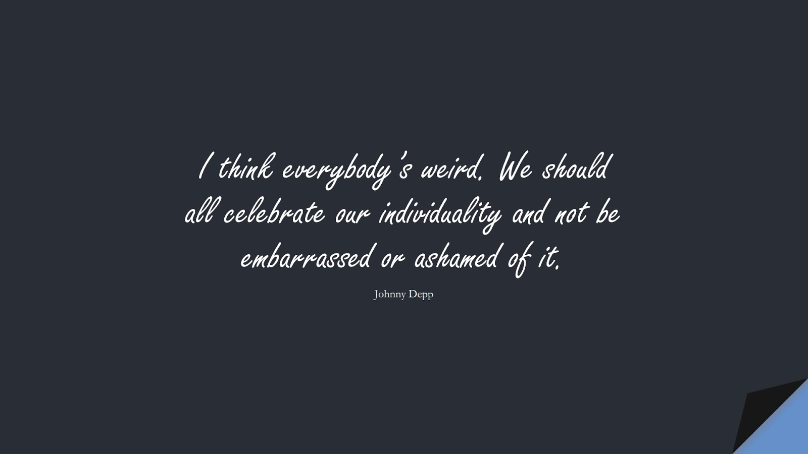 I think everybody's weird. We should all celebrate our individuality and not be embarrassed or ashamed of it. (Johnny Depp);  #LoveYourselfQuotes