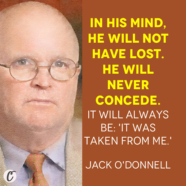 In his mind, he will not have lost. He will never concede. It will always be: 'It was taken from me.' — Jack O'Donnell, who worked with Trump in the 1980s and subsequently wrote a book about the president, titled 'Trumped'