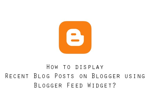 how to display recent blog psots on blogger using blogger feed widget