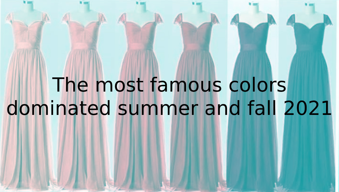 The most famous colors dominated summer and fall 2021 - 2020