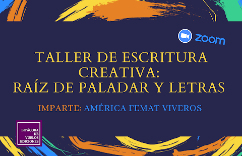 INVITACIÓN Bitácora de vuelos ediciones los invita al Taller virtual de escritura creativa: Raíz de paladar y letras, impartido por la escritora América Femat Viveros