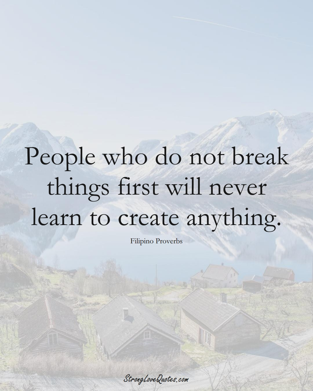 People who do not break things first will never learn to create anything. (Filipino Sayings);  #AsianSayings