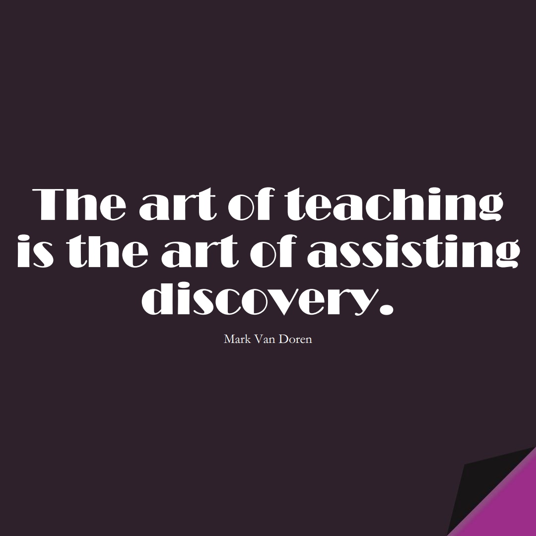 The art of teaching is the art of assisting discovery. (Mark Van Doren);  #EducationQuotes